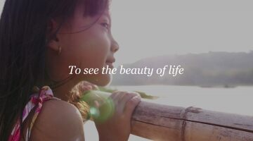 To see the beauty of life